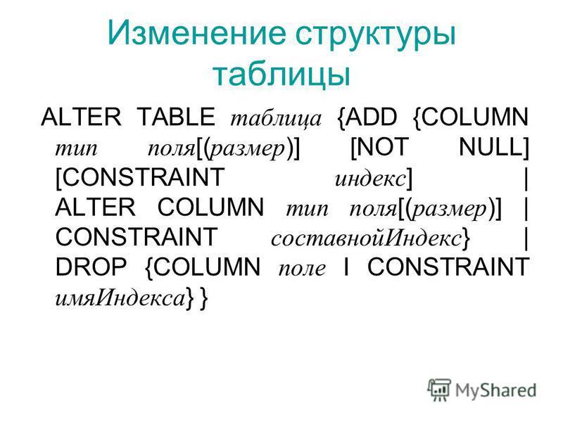 Изменение структуры таблицы ALTER TABLE таблица {ADD {COLUMN тип поля [( размер )] [NOT NULL] [CONSTRAINT индекс ] | ALTER COLUMN тип поля [( размер )] | CONSTRAINT составной Индекс } | DROP {COLUMN поле I CONSTRAINT имя Индекса } }