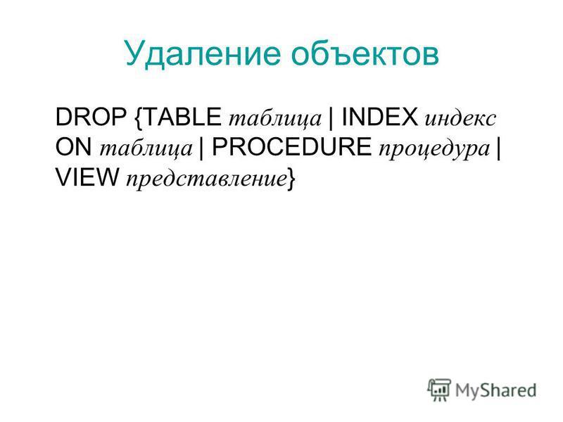 Удаление объектов DROP {TABLE таблица | INDEX индекс ON таблица | PROCEDURE процедура | VIEW представление }