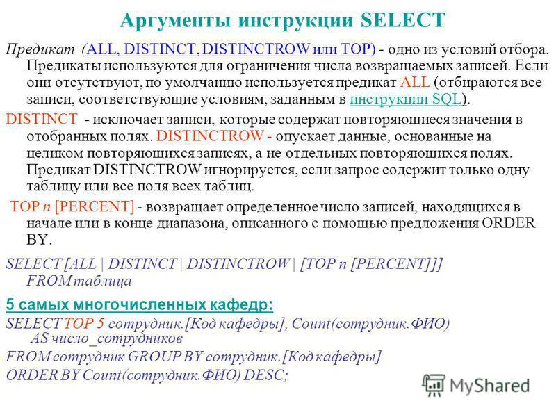 Аргументы инструкции SELECT Предикат (ALL, DISTINCT, DISTINCTROW или TOP) - одно из условий отбора. Предикаты используются для ограничения числа возвращаемых записей. Если они отсутствуют, по умолчанию используется предикат ALL (отбираются все записи