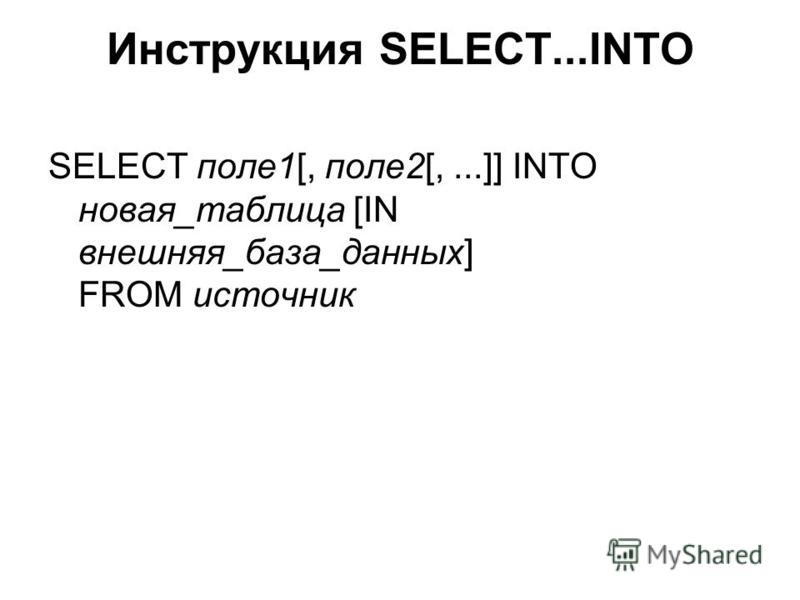 Инструкция SELECT...INTO SELECT поле 1[, поле 2[,...]] INTO новая_таблица [IN внешняя_база_данных] FROM источник