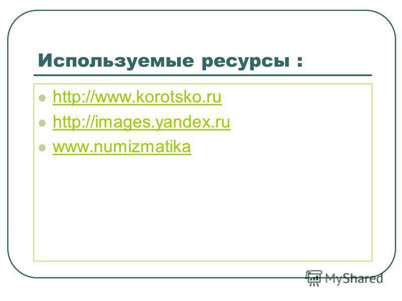 Используемые ресурсы : http://www.korotsko.ru http://images.yandex.ru www.numizmatika