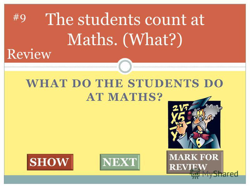 WHAT DO THE STUDENTS DO AT MATHS? The students count at Maths. (What?) #9 SHOWNEXT MARK FOR REVIEW Review