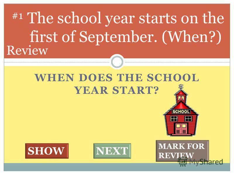 WHEN DOES THE SCHOOL YEAR START? The school year starts on the first of September. (When?) #1 SHOWNEXT MARK FOR REVIEW Review