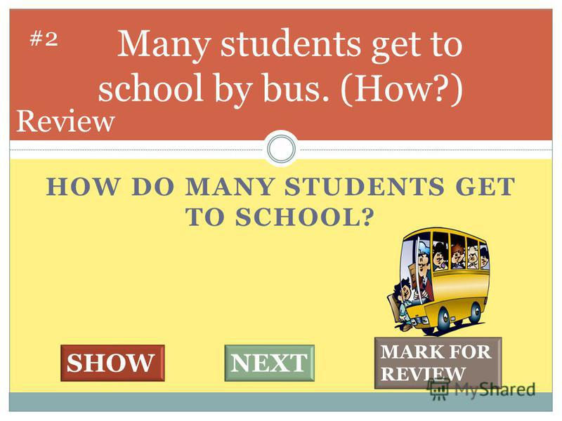 HOW DO MANY STUDENTS GET TO SCHOOL? Many students get to school by bus. (How?) #2 SHOWNEXT MARK FOR REVIEW Review