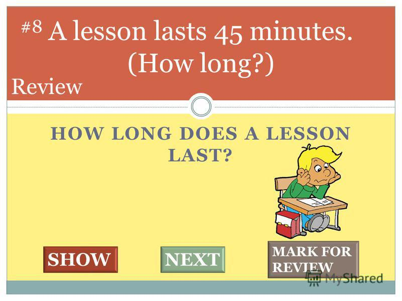 HOW LONG DOES A LESSON LAST? A lesson lasts 45 minutes. (How long?) #8 SHOWNEXT MARK FOR REVIEW Review