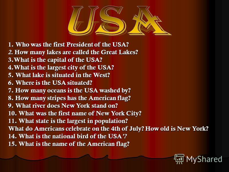 1. Who was the first President of the USA? 2. How many lakes are called the Great Lakes? 3.What is the capital of the USA? 4.What is the largest city of the USA? 5. What lake is situated in the West? 6. Where is the USA situated? 7. How many oceans i