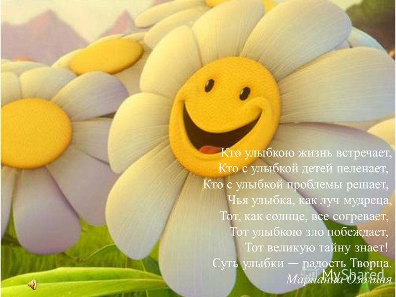 Кто улыбкою жизнь встречает, Кто с улыбкой детей пеленает, Кто с улыбкой проблемы решает, Чья улыбка, как луч мудреца, Тот, как солнце, все согревает, Тот улыбкою зло побеждает, Тот великую тайну знает! Суть улыбки радость Творца. Марианна Озолиня