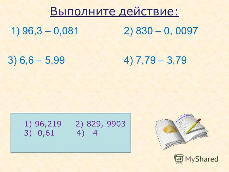Выполните действие: 1) 96,3 – 0,081 2) 830 – 0, 0097 3) 6,6 – 5,99 4) 7,79 – 3,79 1) 96,219 2) 829, 9903 3) 0,61 4) 4