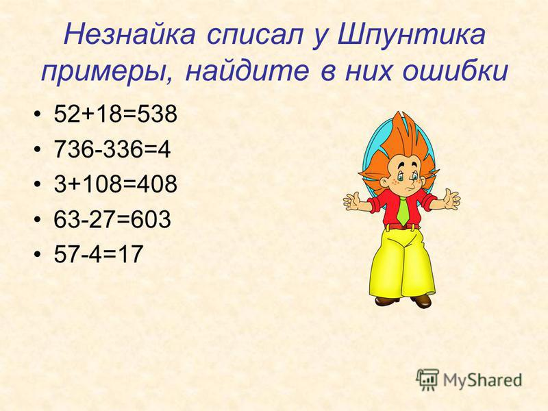 Незнайка списал у Шпунтика примеры, найдите в них ошибки 52+18=538 736-336=4 3+108=408 63-27=603 57-4=17