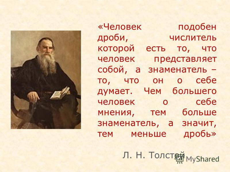 «Человек подобен дроби, числитель которой есть то, что человек представляет собой, а знаменатель – то, что он о себе думает. Чем большего человек о себе мнения, тем больше знаменатель, а значит, тем меньше дробь» Л. Н. Толстой