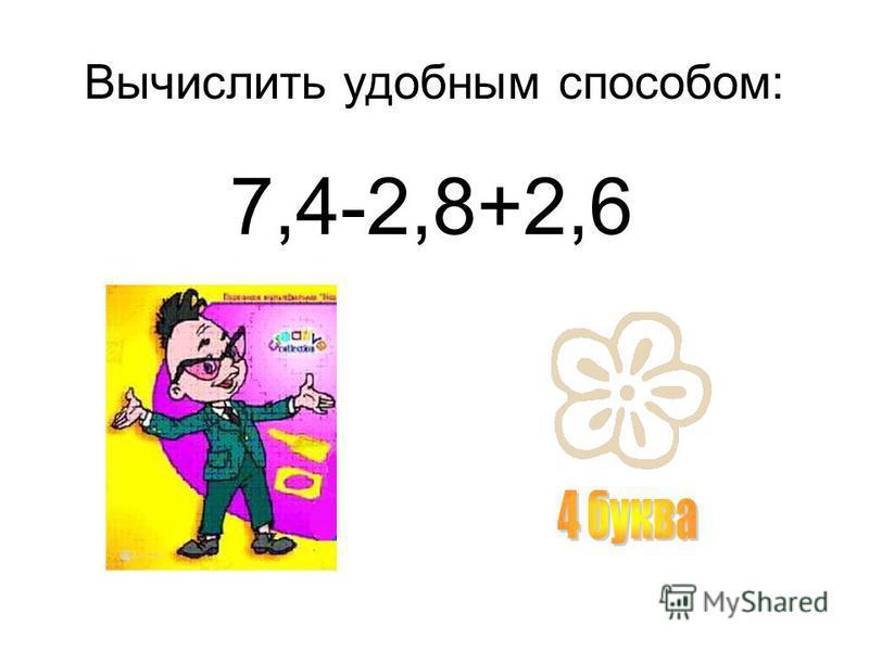 Вычислить удобным способом: 7,4-2,8+2,6