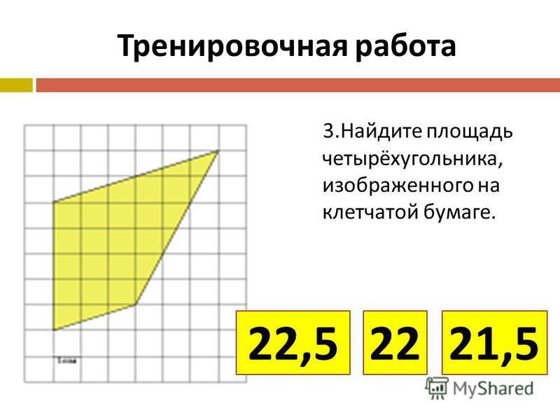 Тренировочная работа 3. Найдите площадь четырёхугольника, изображенного на клетчатой бумаге. 22,521,522