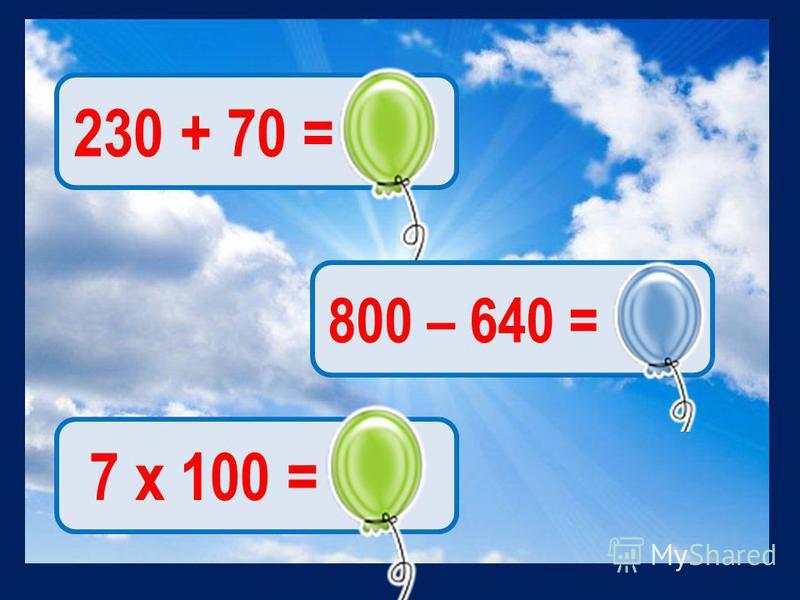 230 + 70 = 300 800 – 640 = 160 7 х 100 = 700