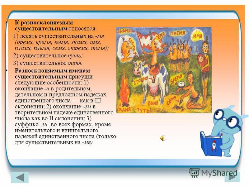 К разносклоняемым существительным относятся: 1) десятьь существительных на -мя (бремя, время, вымя, знамя, имя, пламя, племя, семя, стремя, темя); 2) существительное путь; 3) существительное дитя. Разносклоняемым именам существительным присущи следую