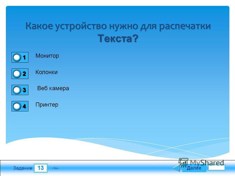 13 Задание Монитор Колонки Веб камера Принтер Далее 1 бал. 1111 0 2222 0 3333 0 4444 0 Какое устройство нужно для распечатки Текста?