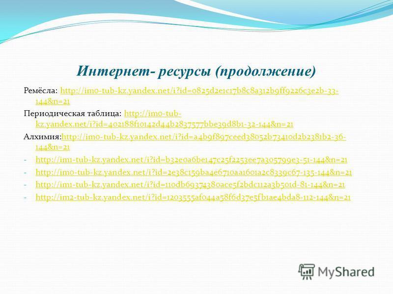 Интернет- ресурсы (продолжение) Ремёсла: http://im0-tub-kz.yandex.net/i?id=0825d2e1c17b8c8a312b9ff9226c3e2b-33- 144&n=21http://im0-tub-kz.yandex.net/i?id=0825d2e1c17b8c8a312b9ff9226c3e2b-33- 144&n=21 Периодическая таблица: http://im0-tub- kz.yandex.n