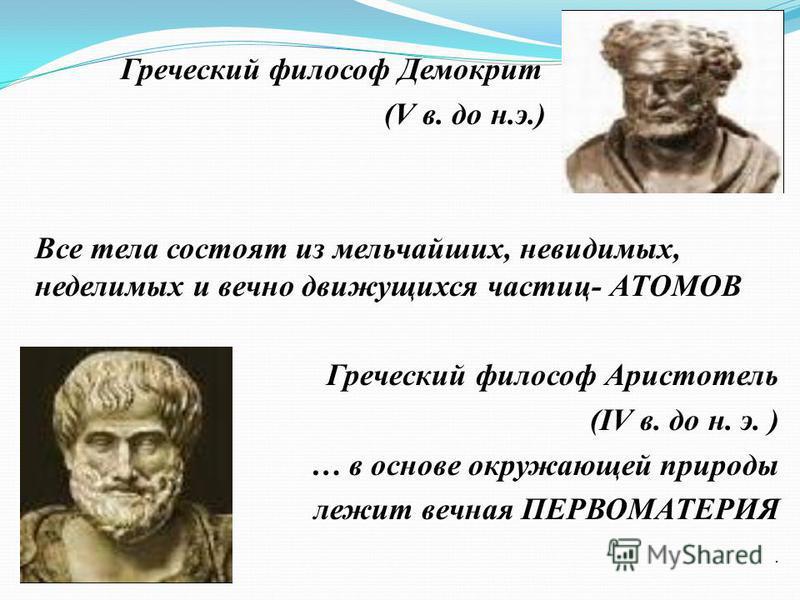 Греческий философ Демокрит (V в. до н.э.) Все тела состоят из мельчайших, невидимых, неделимых и вечно движущихся частиц- АТОМОВ Греческий философ Аристотель (IV в. до н. э. ) … в основе окружающей природы лежит вечная ПЕРВОМАТЕРИЯ.