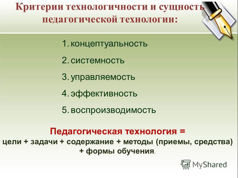 1. концептуальность 2. системность 3. управляемость 4. эффективность 5. воспроизводимость Педагогическая технология = цели + задачи + содержание + методы (приемы, средства) + формы обучения. Критерии технологичности и сущность педагогической технолог