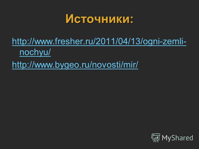 Источники: http://www.fresher.ru/2011/04/13/ogni-zemli- nochyu/ http://www.bygeo.ru/novosti/mir/