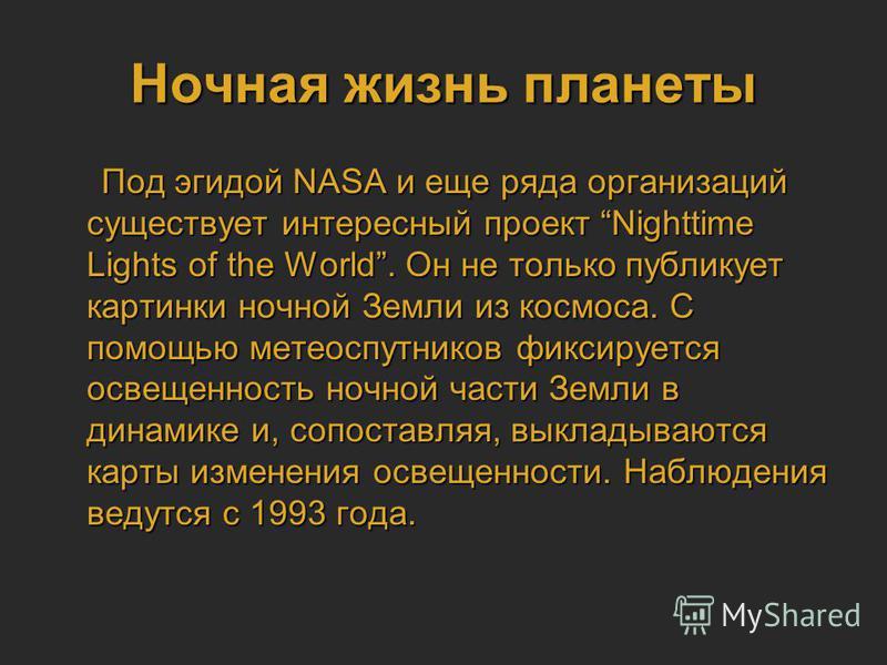 Ночная жизнь планеты Под эгидой NASA и еще ряда организаций существует интересный проект Nighttime Lights of the World. Он не только публикует картинки ночной Земли из космоса. С помощью метеоспутников фиксируется освещенность ночной части Земли в ди