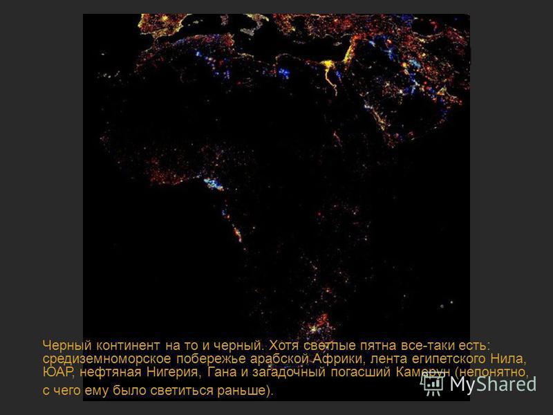 Ночная жизнь планеты Черный континент на то и черный. Хотя светлые пятна все-таки есть: средиземноморское побережье арабской Африки, лента египетского Нила, ЮАР, нефтяная Нигерия, Гана и загадочный погасший Камерун (непонятно, с чего ему было светить