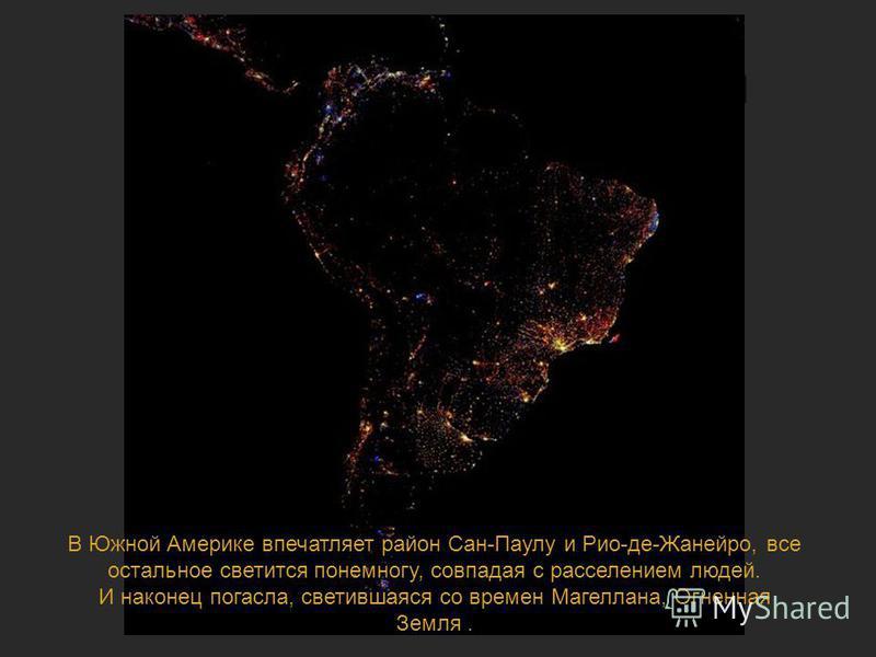 Ночная жизнь планеты В Южной Америке впечатляет район Сан-Паулу и Рио-де-Жанейро, все остальное светится понемногу, совпадая с расселением людей. И наконец погасла, светившаяся со времен Магеллана, Огненная Земля.