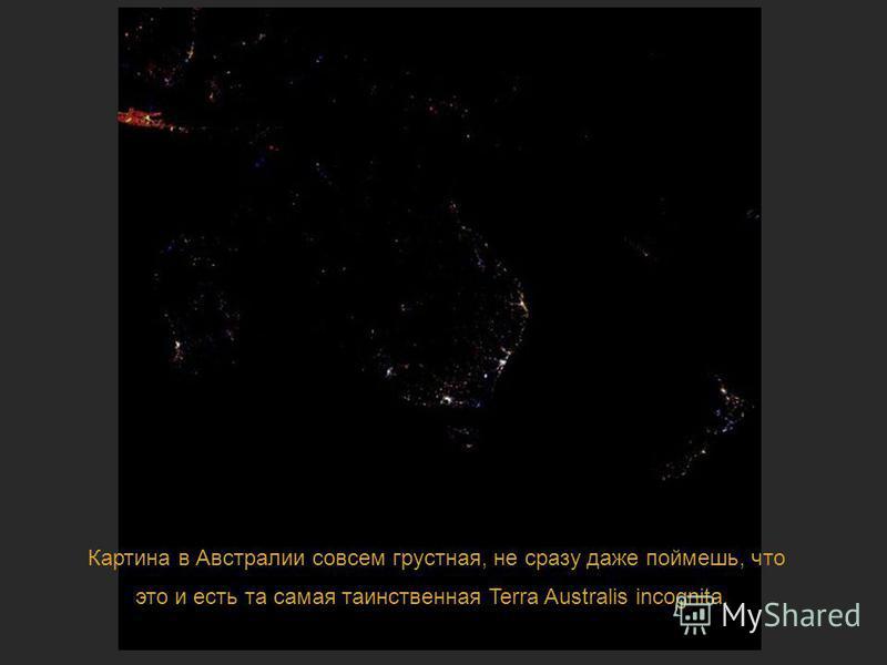 Ночная жизнь планеты Картина в Австралии совсем грустная, не сразу даже поймешь, что это и есть та самая таинственная Terra Australis incognita.