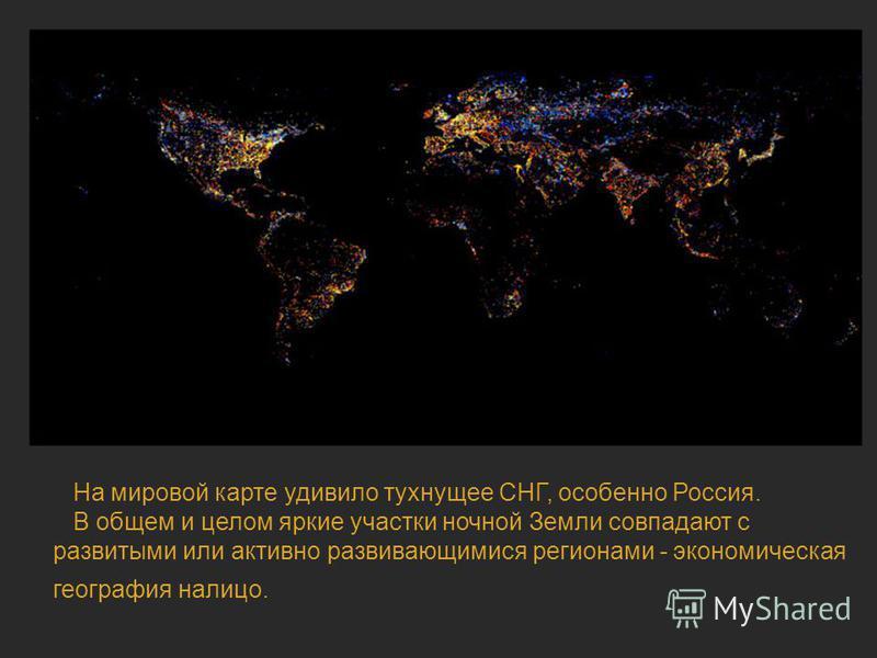 Ночная жизнь планеты На мировой карте удивило тухнущее СНГ, особенно Россия. В общем и целом яркие участки ночной Земли совпадают с развитыми или активно развивающимися регионами - экономическая география налицо.