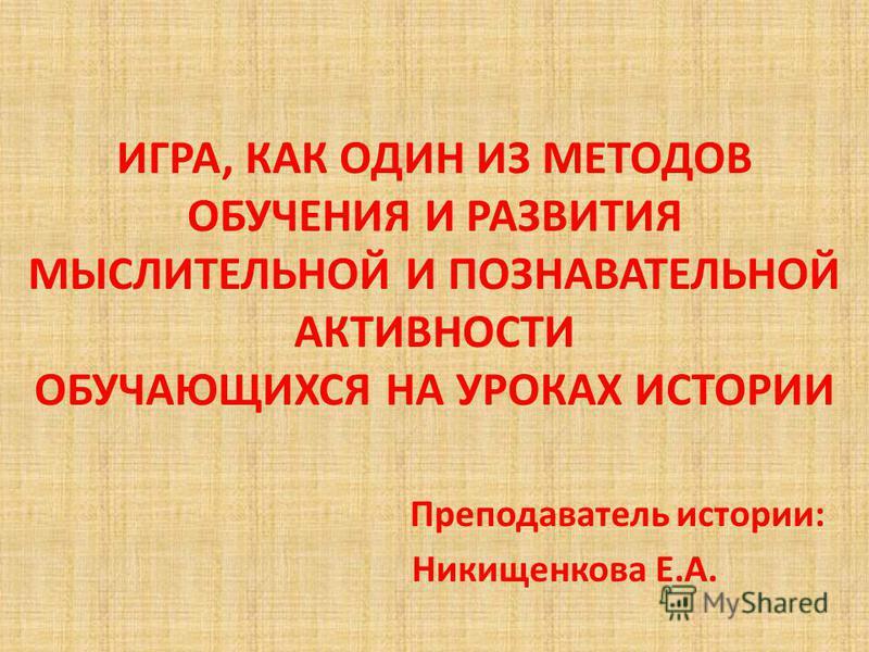 ИГРА, КАК ОДИН ИЗ МЕТОДОВ ОБУЧЕНИЯ И РАЗВИТИЯ МЫСЛИТЕЛЬНОЙ И ПОЗНАВАТЕЛЬНОЙ АКТИВНОСТИ ОБУЧАЮЩИХСЯ НА УРОКАХ ИСТОРИИ Преподаватель истории: Никищенкова Е.А.