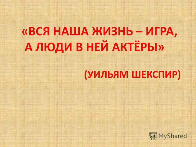 «ВСЯ НАША ЖИЗНЬ – ИГРА, А ЛЮДИ В НЕЙ АКТЁРЫ» (УИЛЬЯМ ШЕКСПИР)