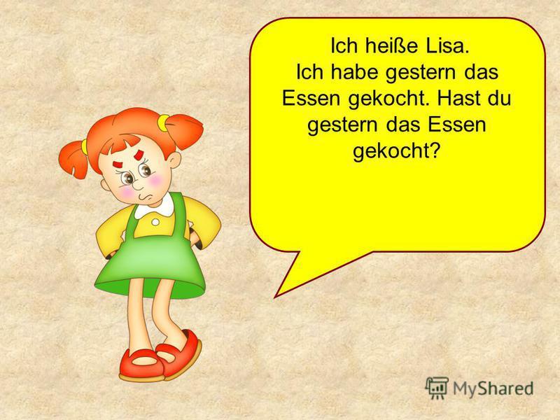 Ich heiße Lisa. Ich habe gestern das Essen gekocht. Hast du gestern das Essen gekocht?
