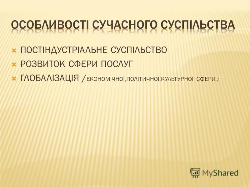 ПОСТІНДУСТРІАЛЬНЕ СУСПІЛЬСТВО РОЗВИТОК СФЕРИ ПОСЛУГ ГЛОБАЛІЗАЦІЯ / ЕКОНОМІЧНОЇ,ПОЛІТИЧНОЇ,КУЛЬТУРНОЇ СФЕРИ /