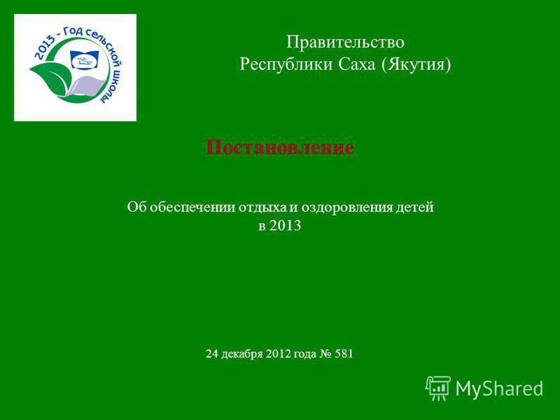 Правительство Республики Саха (Якутия) Постановление Об обеспечении отдыха и оздоровления детей в 2013 24 декабря 2012 года 581