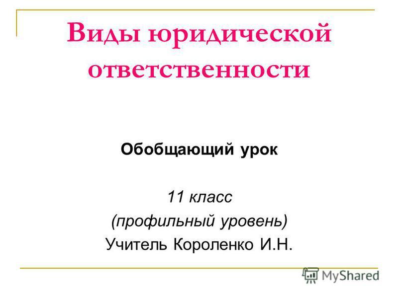 Виды юридической ответственности Обобщающий урок 11 класс (профильный уровень) Учитель Короленко И.Н.