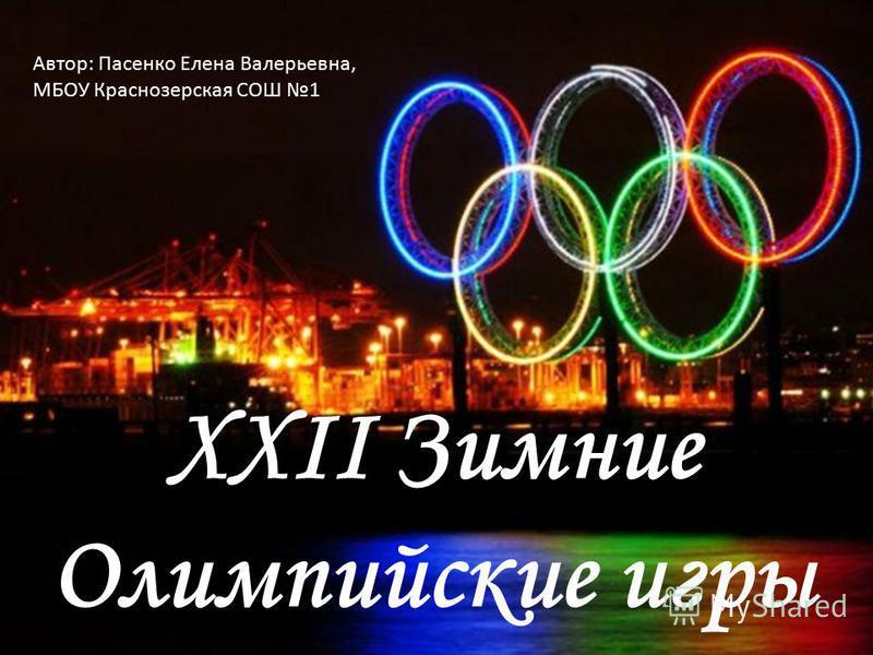 XXII Зимние Олимпийские игры Автор: Пасенко Елена Валерьевна, МБОУ Краснозерская СОШ 1