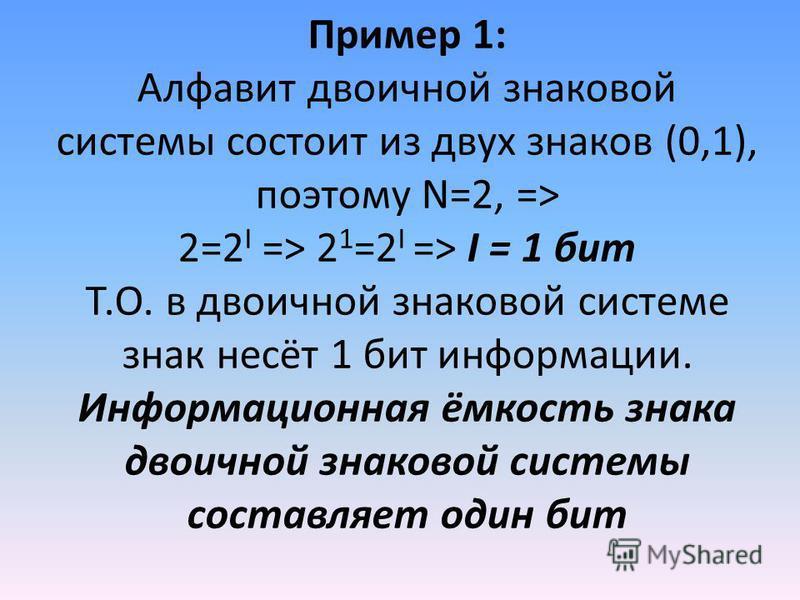 Пример 1: Алфавит двоичной знаковой системы состоит из двух знаков (0,1), поэтому N=2, => 2=2 I => 2 1 =2 I => I = 1 бит Т.О. в двоичной знаковой системе знак несёт 1 бит информации. Информационная ёмкость знака двоичной знаковой системы составляет о
