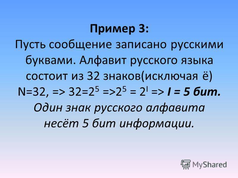 Пример 3: Пусть сообщение записано русскими буквами. Алфавит русского языка состоит из 32 знаков(исключая ё) N=32, => 32=2 5 =>2 5 = 2 I => I = 5 бит. Один знак русского алфавита несёт 5 бит информации.