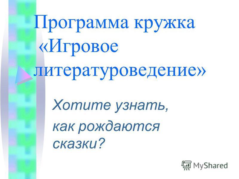 Программа кружка «Игровое литературоведение» Хотите узнать, как рождаются сказки?