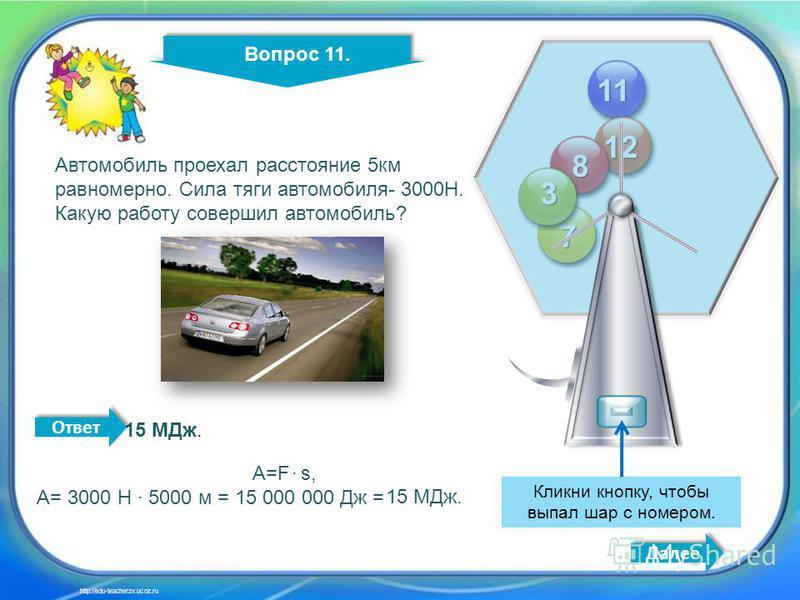 11 11 12 8 7 3 Кликни кнопку, чтобы выпал шар с номером. Вопрос 11. Далее http://edu-teacherzv.ucoz.ru Автомобиль проехал расстояние 5 км равномерно. Сила тяги автомобиля- 3000Н. Какую работу совершил автомобиль? 15 МДж. A=F s, A= 3000 H 5000 м = 15