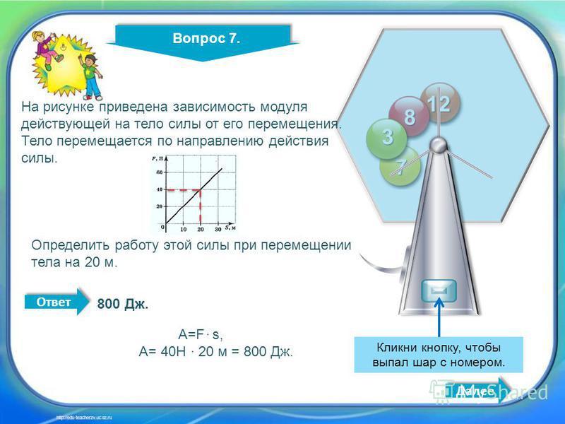 7 11 12 8 7 3 Кликни кнопку, чтобы выпал шар с номером. Вопрос 7. Далее http://edu-teacherzv.ucoz.ru На рисунке приведена зависимость модуля действующей на тело силы от его перемещения. Тело перемещается по направлению действия силы. Определить работ