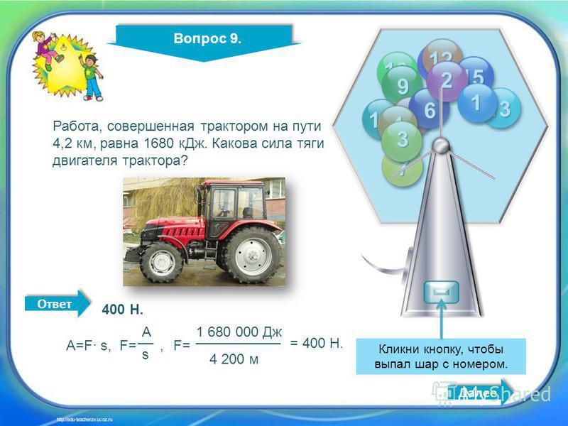 10 9 11 12 13 14 15 9 8 7 6 4 3 2 1 Кликни кнопку, чтобы выпал шар с номером. Вопрос 9. Далее http://edu-teacherzv.ucoz.ru Ответ Работа, совершенная трактором на пути 4,2 км, равна 1680 к Дж. Какова сила тяги двигателя трактора? 400 Н. A=F s, F= A __