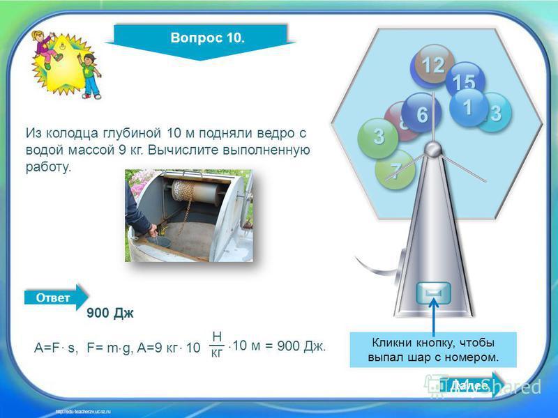 10 4 14 2 11 12 13 15 8 7 6 3 1 Кликни кнопку, чтобы выпал шар с номером. Вопрос 10. Далее http://edu-teacherzv.ucoz.ru Из колодца глубиной 10 м подняли ведро с водой массой 9 кг. Вычислите выполненную работу. 900 Дж A=F s, F= m g, A=9 кг 10 _ = 900