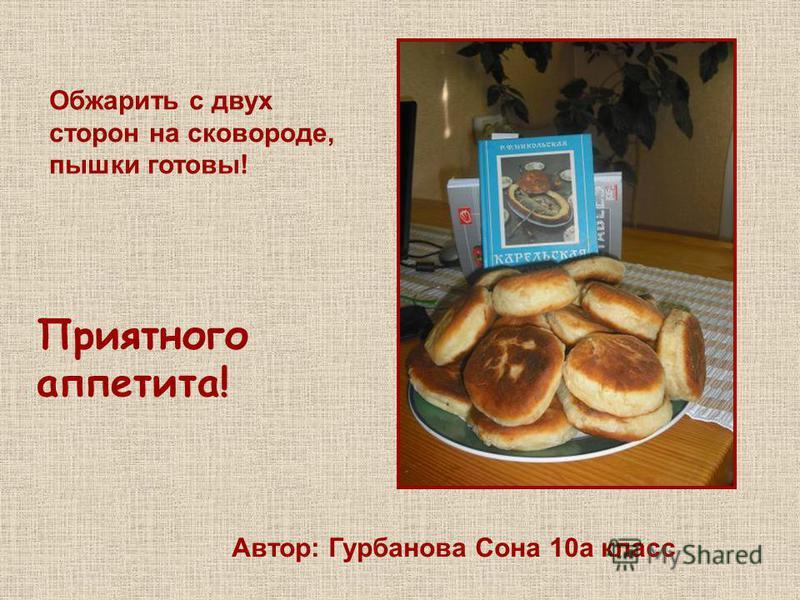 Обжарить с двух сторон на сковороде, пышки готовы! Приятного аппетита! Автор: Гурбанова Сона 10 а класс