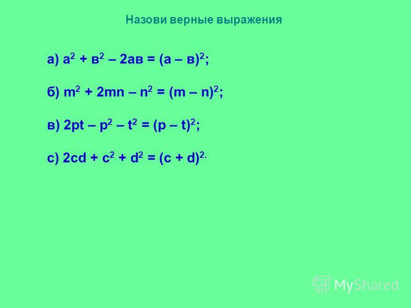Назови верные выражения а) а 2 + в 2 – 2 ав = (а – в) 2 ; б) m 2 + 2mn – n 2 = (m – n) 2 ; в) 2pt – p 2 – t 2 = (p – t) 2 ; с) 2cd + c 2 + d 2 = (c + d) 2.