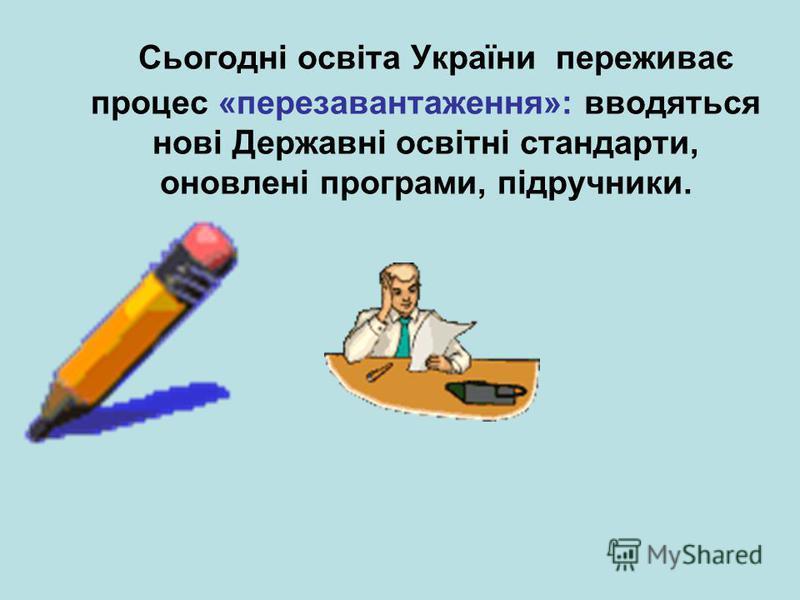 Сьогодні освіта України переживає процес «перезавантаження»: вводяться нові Державні освітні стандарти, оновлені програми, підручники.