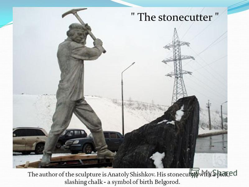 The author of the sculpture is Anatoly Shishkov. His stonecutter with a pick, slashing chalk - a symbol of birth Belgorod.  The stonecutter