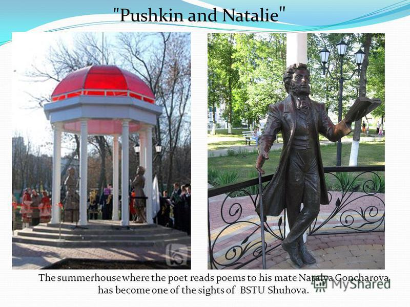 The summerhouse where the poet reads poems to his mate Natalya Goncharova has become one of the sights of BSTU Shuhova. Pushkin and Natalie