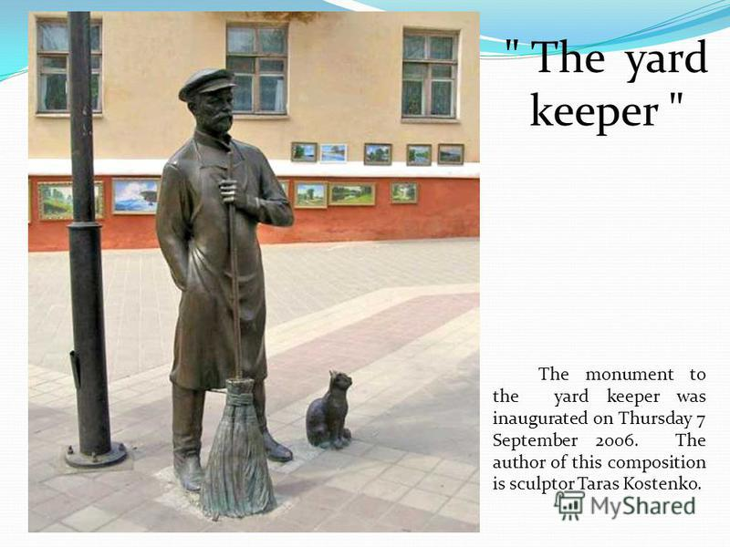 The monument to the yard keeper was inaugurated on Thursday 7 September 2006. The author of this composition is sculptor Taras Kostenko.  The yard keeper
