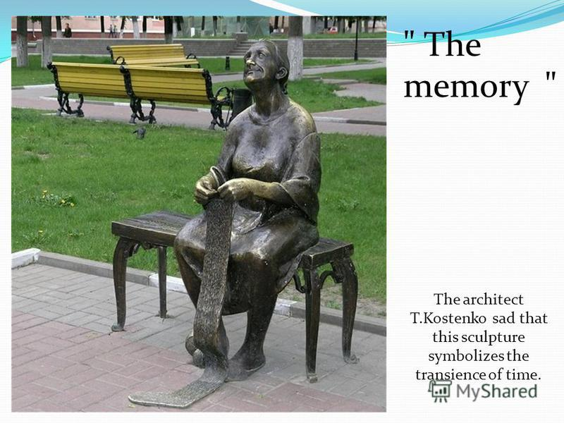 The architect T.Kostenko sad that this sculpture symbolizes the transience of time.  The memory