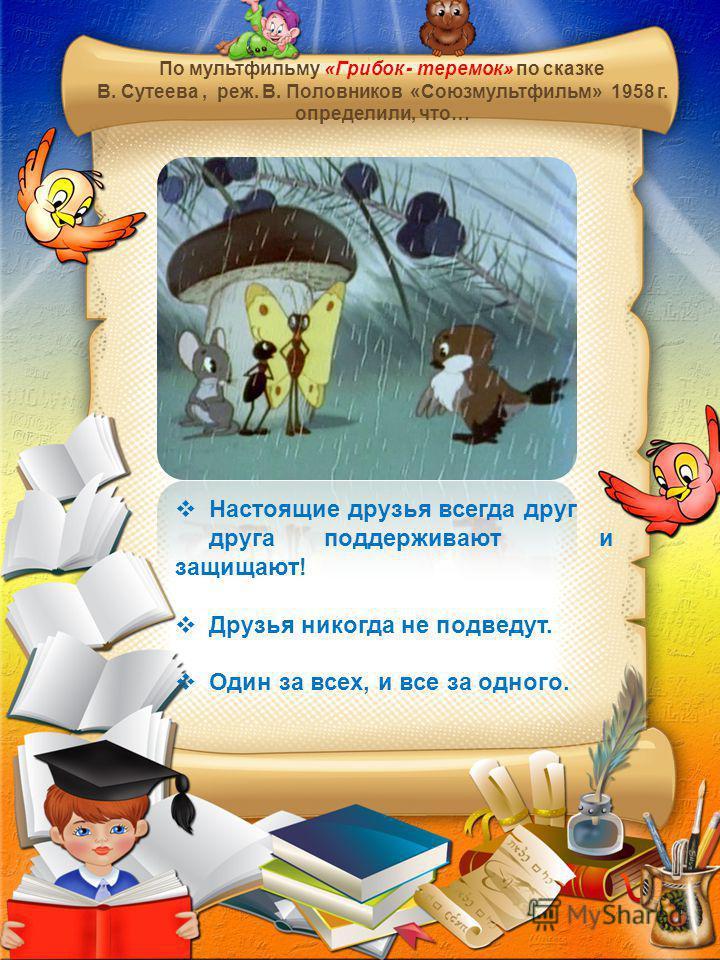 По мультфильму «Грибок - теремок» по сказке В. Сутеева, реж. В. Половников «Союзмультфильм» 1958 г. определили, что… Настоящие друзья всегда друг друга поддерживают и защищают! Друзья никогда не подведут. Один за всех, и все за одного.